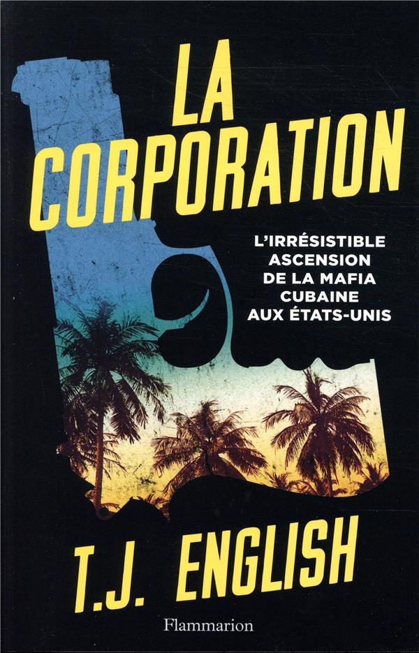 LA CORPORATION - L'IRRESISTIBLE ASCENSION DE LA MAFIA CUBAINE AUX ETATS-UNIS